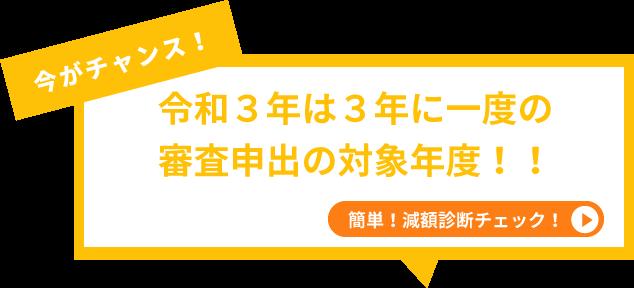 今がチャンス!令和3年は3年に一度の 審査申出の対象年度!!簡単!減額診断チェック!